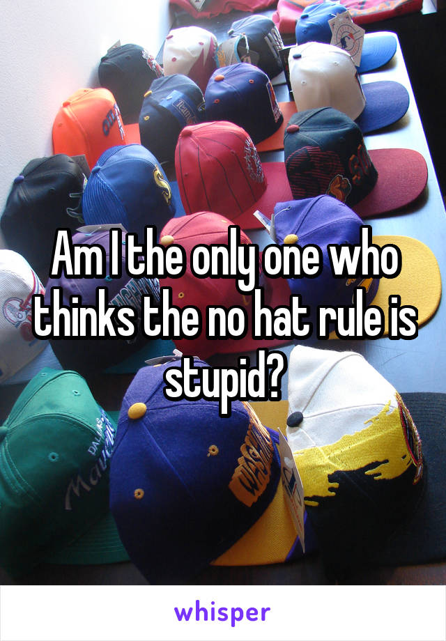 Am I the only one who thinks the no hat rule is stupid?