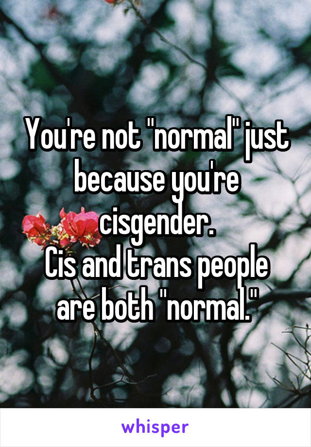 "You're not ""normal"" just because you're cisgender. Cis and trans people are both ""normal."""