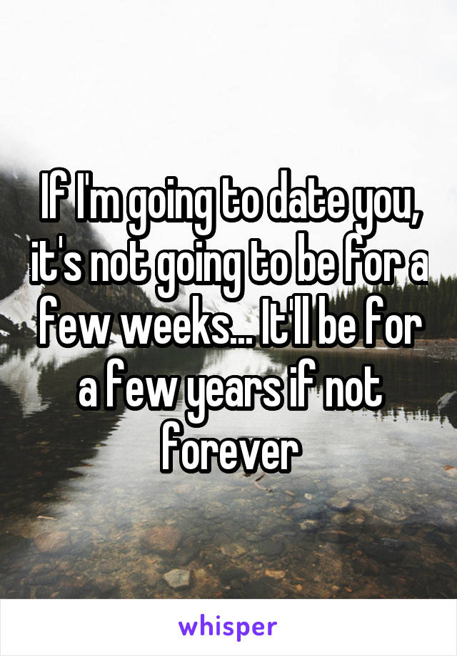 If I'm going to date you, it's not going to be for a few weeks... It'll be for a few years if not forever