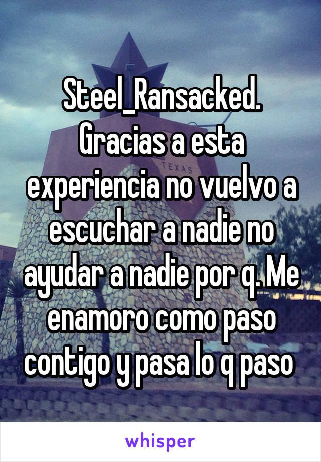 Steel_Ransacked. Gracias a esta experiencia no vuelvo a escuchar a nadie no ayudar a nadie por q. Me enamoro como paso contigo y pasa lo q paso