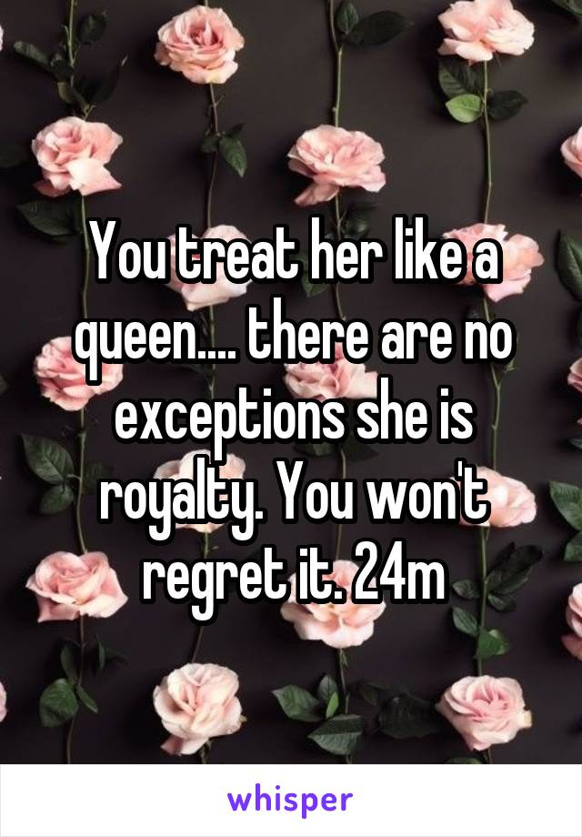 You treat her like a queen.... there are no exceptions she is royalty. You won't regret it. 24m