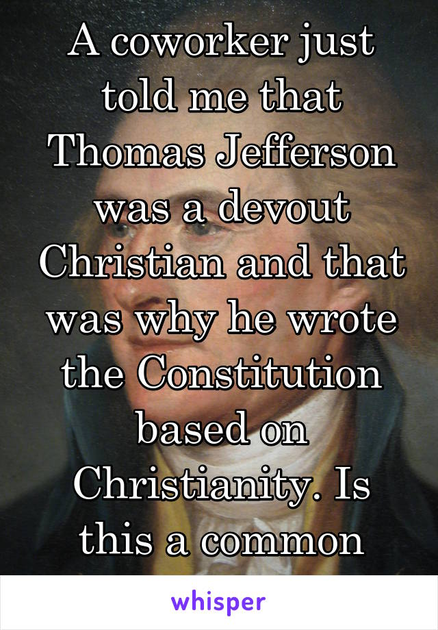 A coworker just told me that Thomas Jefferson was a devout Christian and that was why he wrote the Constitution based on Christianity. Is this a common misconception?