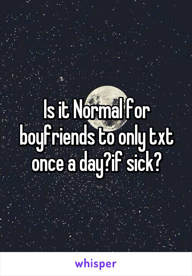 Is it Normal for boyfriends to only txt once a day?if sick?