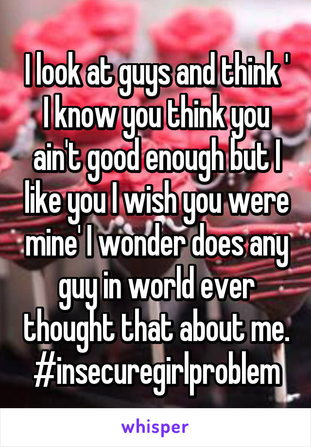 I look at guys and think ' I know you think you ain't good enough but I like you I wish you were mine' I wonder does any guy in world ever thought that about me. #insecuregirlproblem