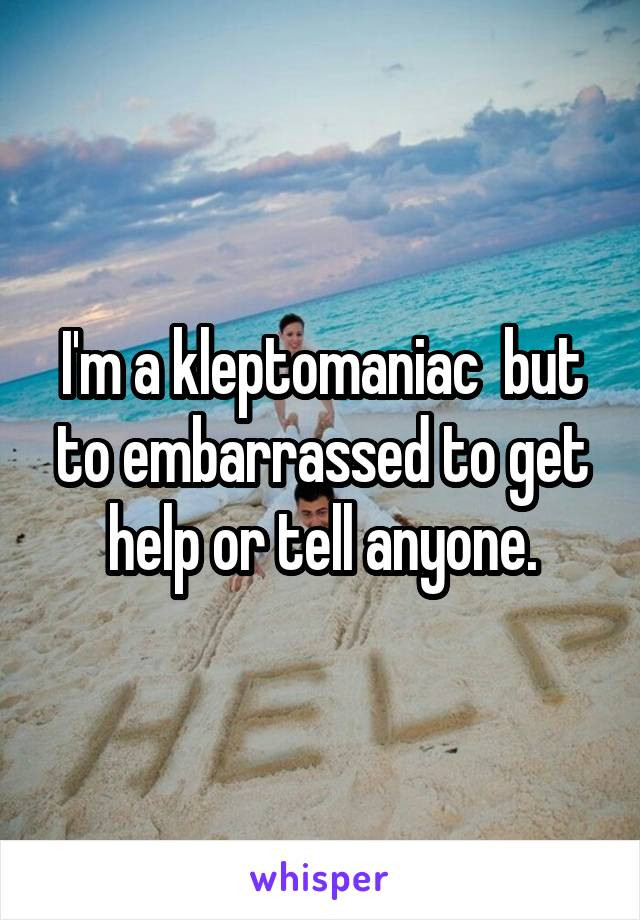 I'm a kleptomaniac  but to embarrassed to get help or tell anyone.