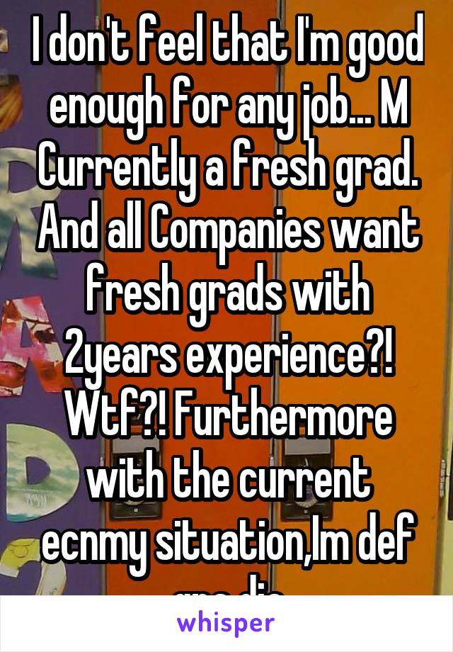 I don't feel that I'm good enough for any job... M Currently a fresh grad. And all Companies want fresh grads with 2years experience?! Wtf?! Furthermore with the current ecnmy situation,Im def gna die