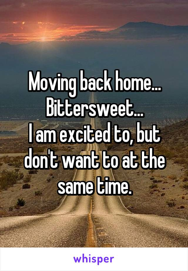 Moving back home... Bittersweet... I am excited to, but don't want to at the same time.