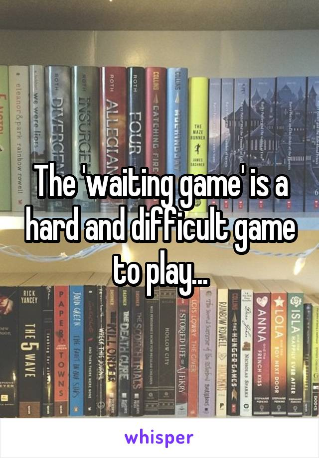 The 'waiting game' is a hard and difficult game to play...
