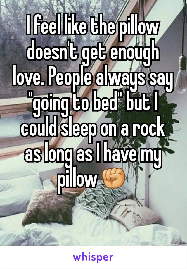 """I feel like the pillow doesn't get enough love. People always say """"going to bed"""" but I could sleep on a rock as long as I have my pillow✊"""