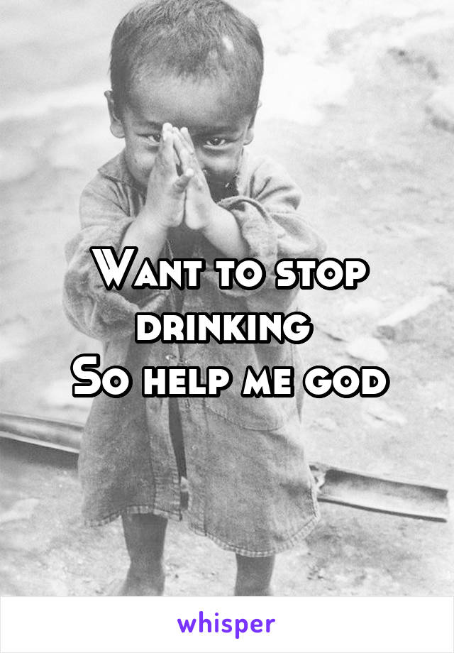 Want to stop drinking  So help me god