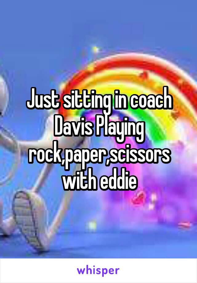 Just sitting in coach Davis Playing rock,paper,scissors with eddie