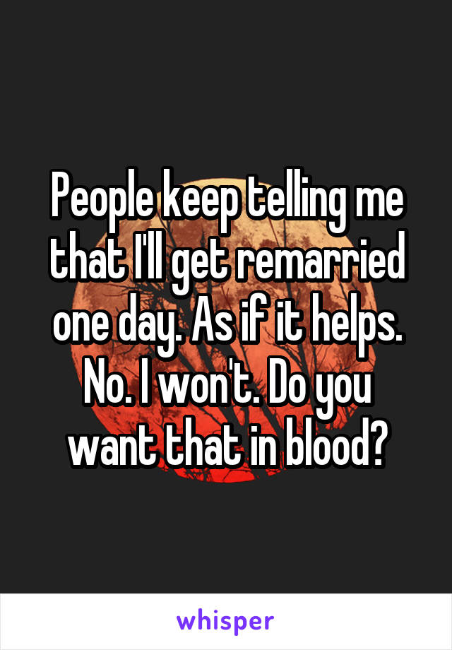 People keep telling me that I'll get remarried one day. As if it helps. No. I won't. Do you want that in blood?