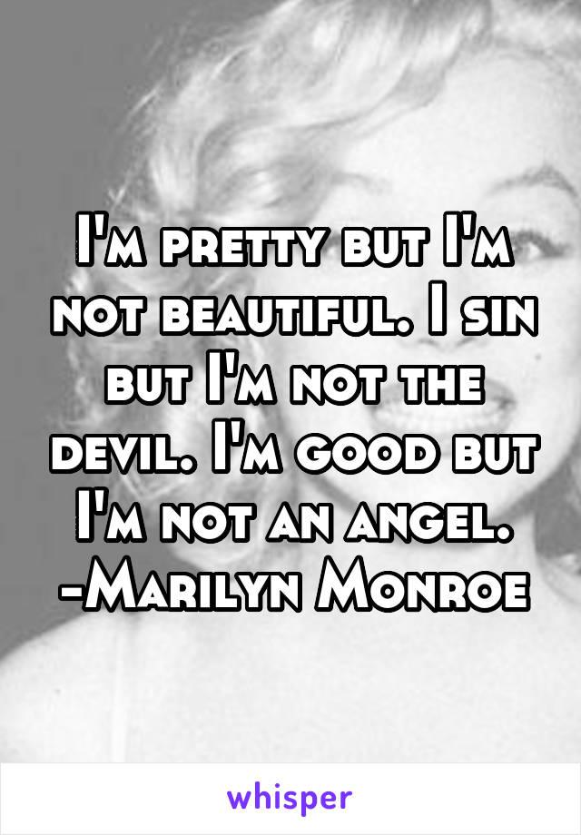 I'm pretty but I'm not beautiful. I sin but I'm not the devil. I'm good but I'm not an angel. -Marilyn Monroe