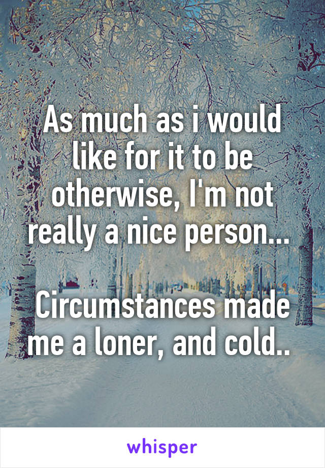As much as i would like for it to be otherwise, I'm not really a nice person...   Circumstances made me a loner, and cold..