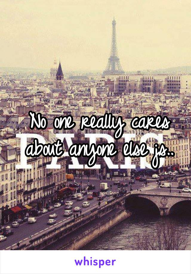No one really cares about anyone else js..