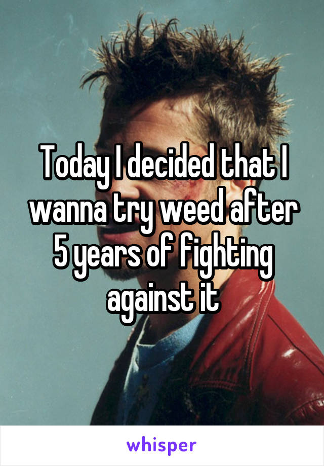 Today I decided that I wanna try weed after 5 years of fighting against it