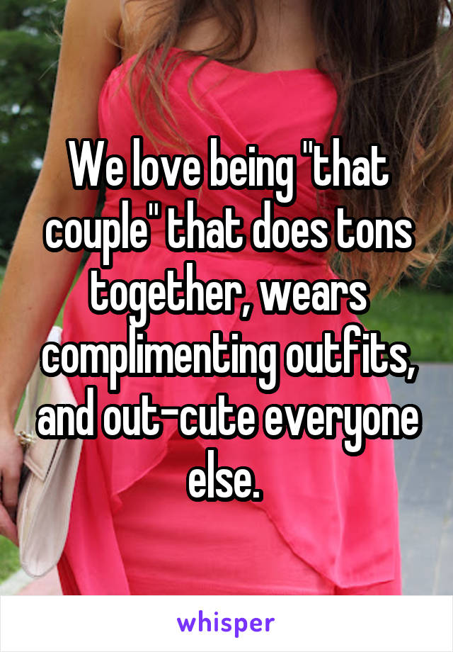 "We love being ""that couple"" that does tons together, wears complimenting outfits, and out-cute everyone else."