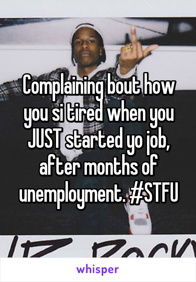 Complaining bout how you si tired when you JUST started yo job, after months of unemployment. #STFU