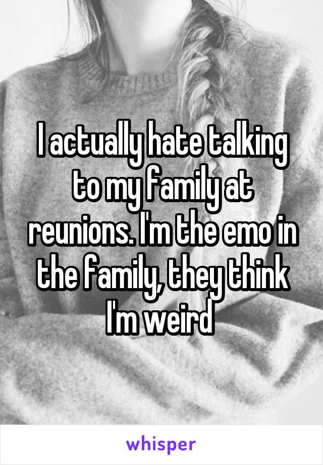 I actually hate talking to my family at reunions. I'm the emo in the family, they think I'm weird