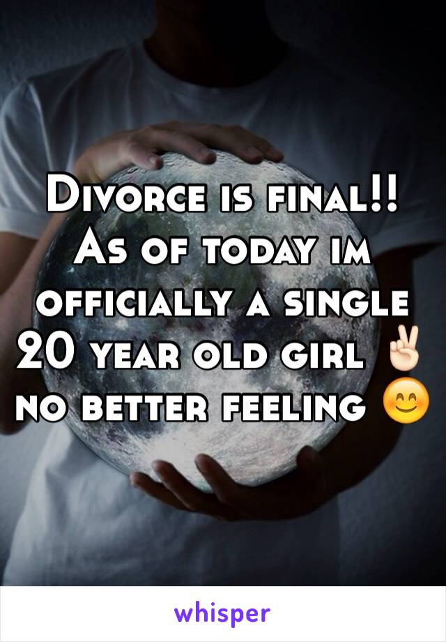 Divorce is final!! As of today im officially a single 20 year old girl ✌🏻️ no better feeling 😊