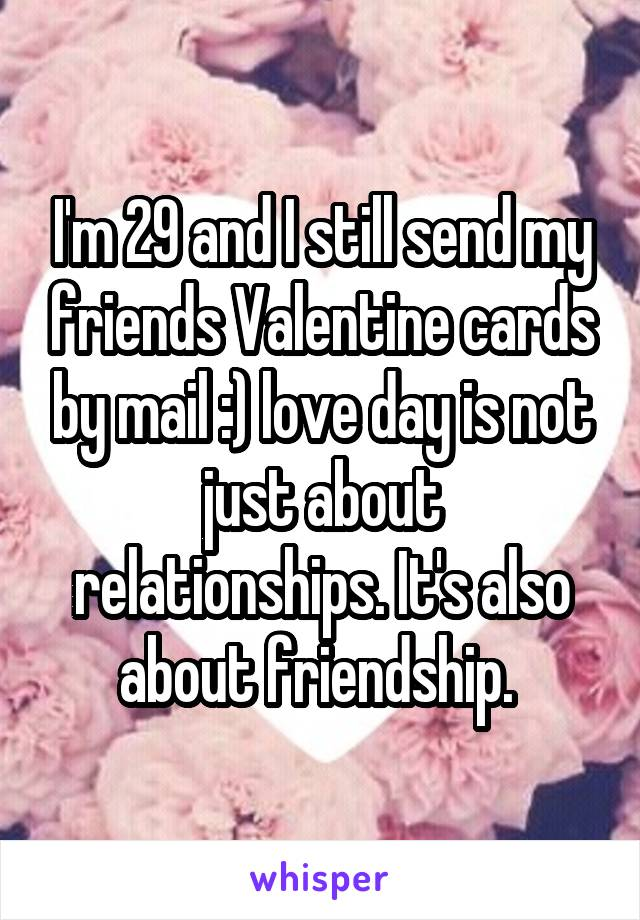 I'm 29 and I still send my friends Valentine cards by mail :) love day is not just about relationships. It's also about friendship.