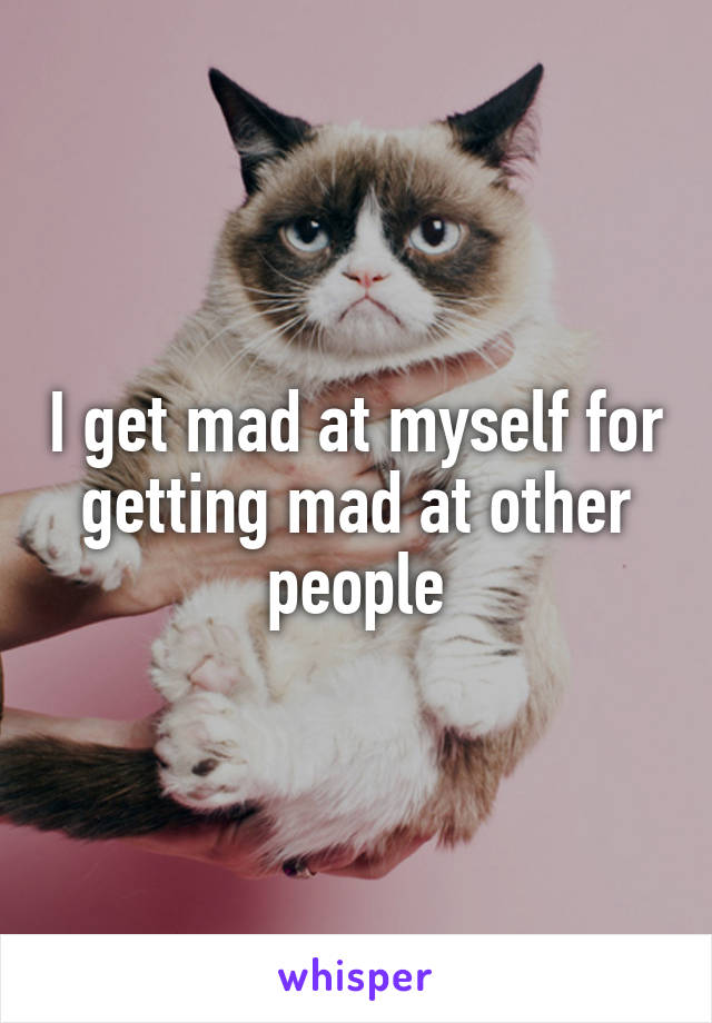 I get mad at myself for getting mad at other people