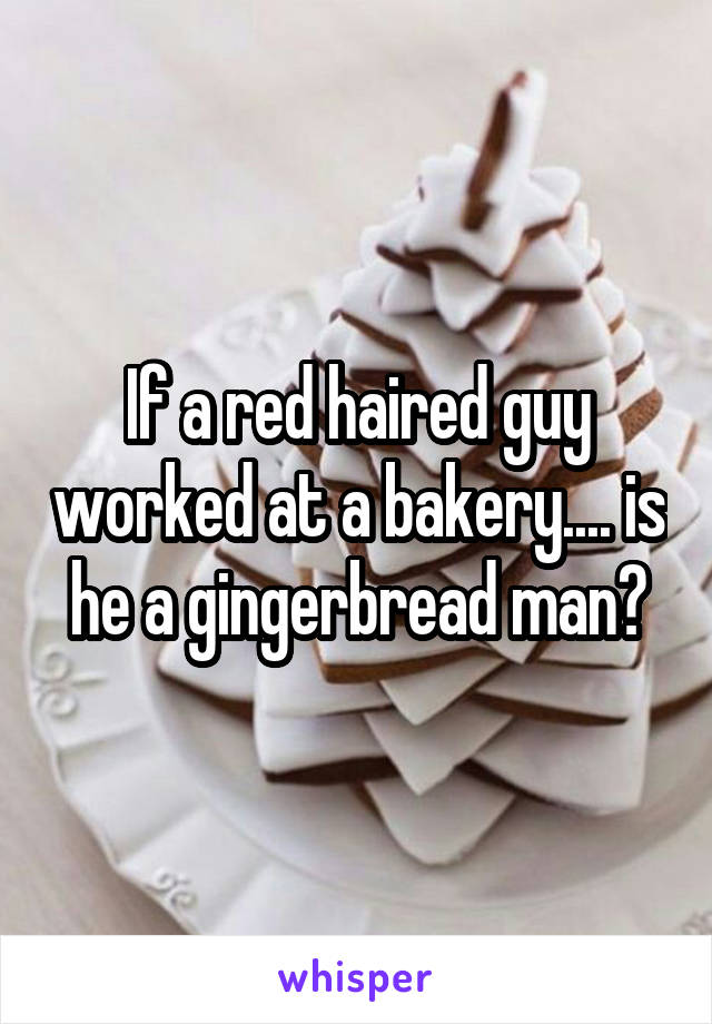 If a red haired guy worked at a bakery.... is he a gingerbread man?