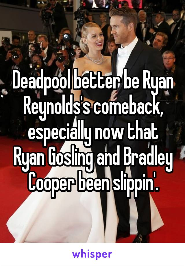 Deadpool better be Ryan Reynolds's comeback, especially now that Ryan Gosling and Bradley Cooper been slippin'.