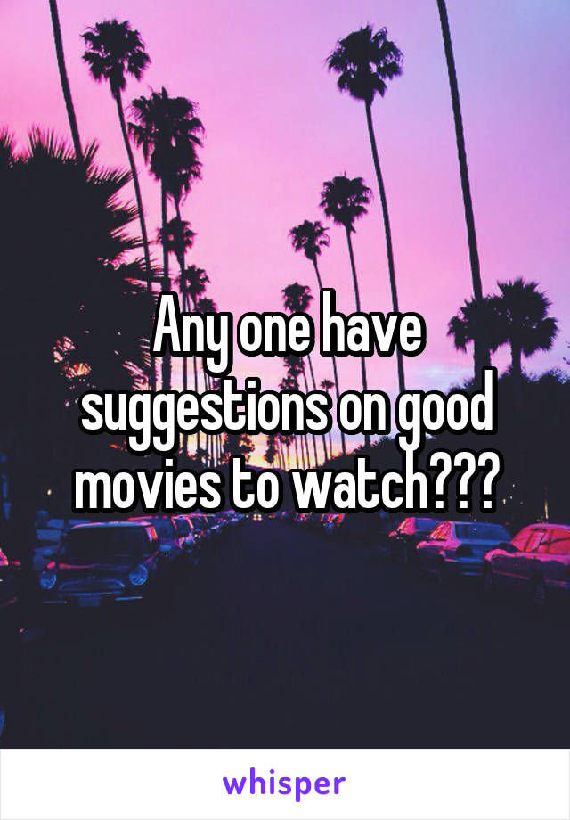 Any one have suggestions on good movies to watch???