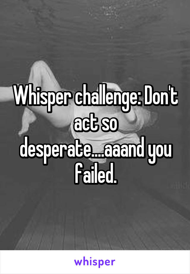 Whisper challenge: Don't act so desperate....aaand you failed.