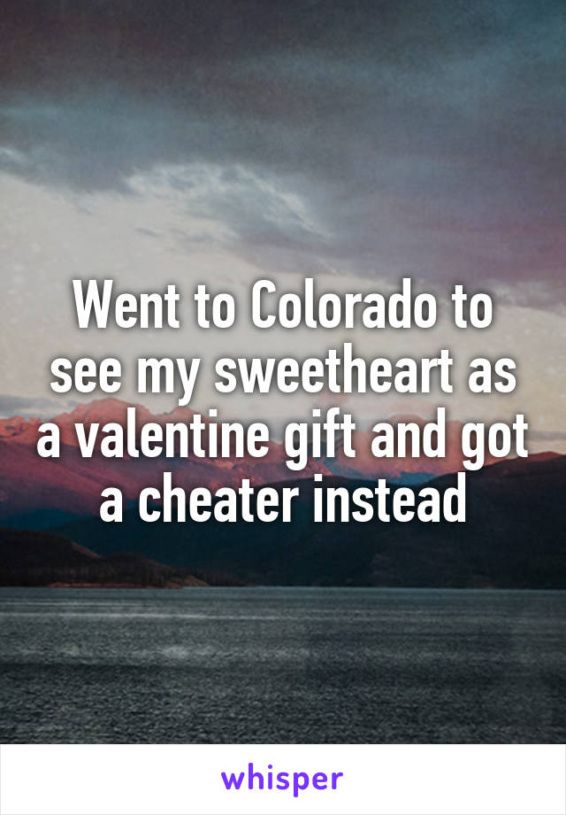 Went to Colorado to see my sweetheart as a valentine gift and got a cheater instead