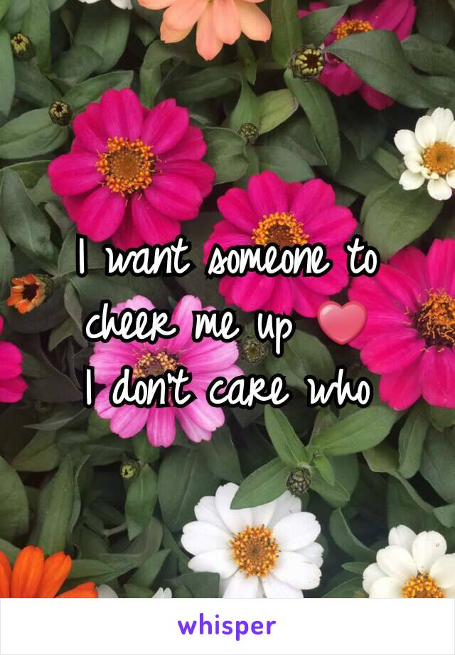 I want someone to cheer me up ❤ I don't care who
