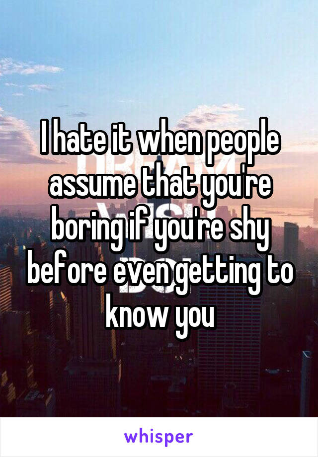 I hate it when people assume that you're boring if you're shy before even getting to know you
