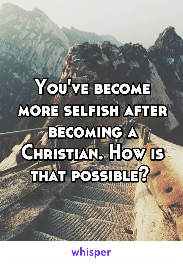You've become more selfish after becoming a Christian. How is that possible?