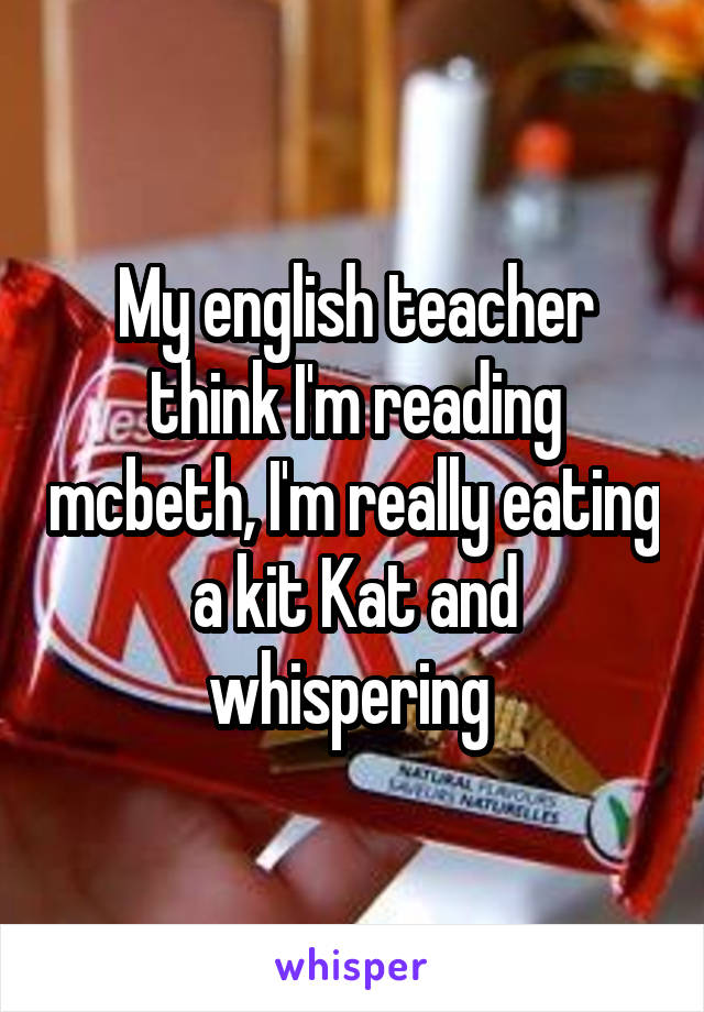 My english teacher think I'm reading mcbeth, I'm really eating a kit Kat and whispering