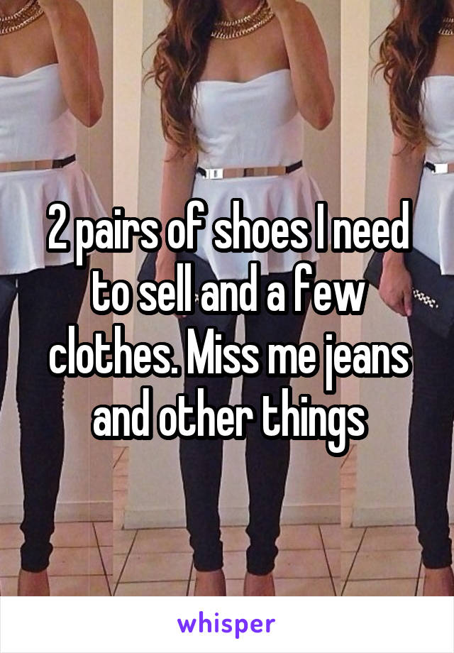 2 pairs of shoes I need to sell and a few clothes. Miss me jeans and other things
