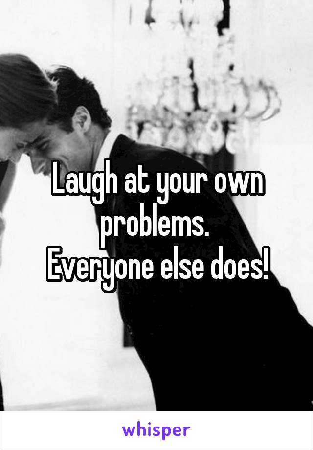 Laugh at your own problems.  Everyone else does!