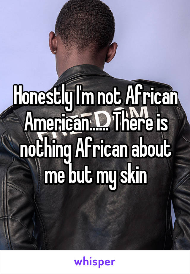 Honestly I'm not African American...... There is nothing African about me but my skin