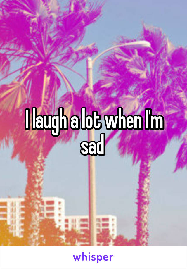 I laugh a lot when I'm sad