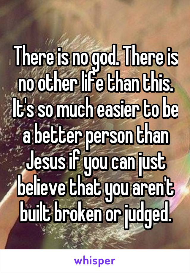 There is no god. There is no other life than this. It's so much easier to be a better person than Jesus if you can just believe that you aren't built broken or judged.