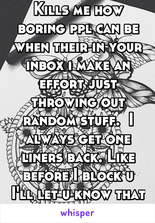 Kills me how boring ppl can be when their in your inbox i make an effort just throwing out random stuff.  I always get one liners back. Like before I block u I'll let u know that you are boring af