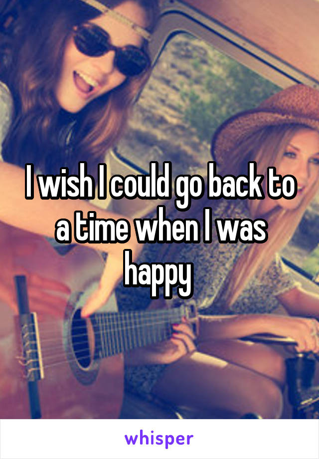 I wish I could go back to a time when I was happy