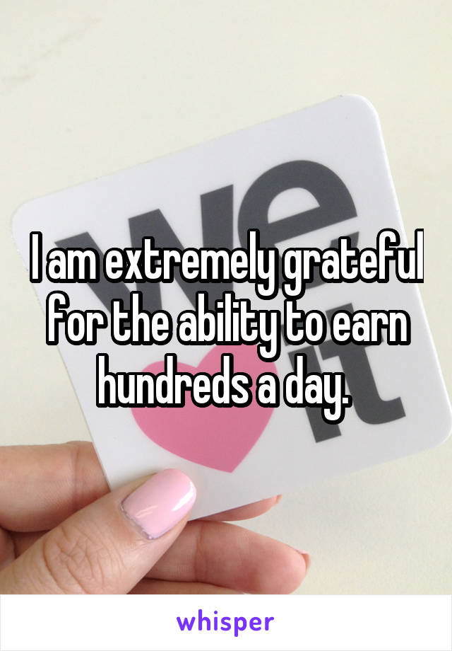 I am extremely grateful for the ability to earn hundreds a day.