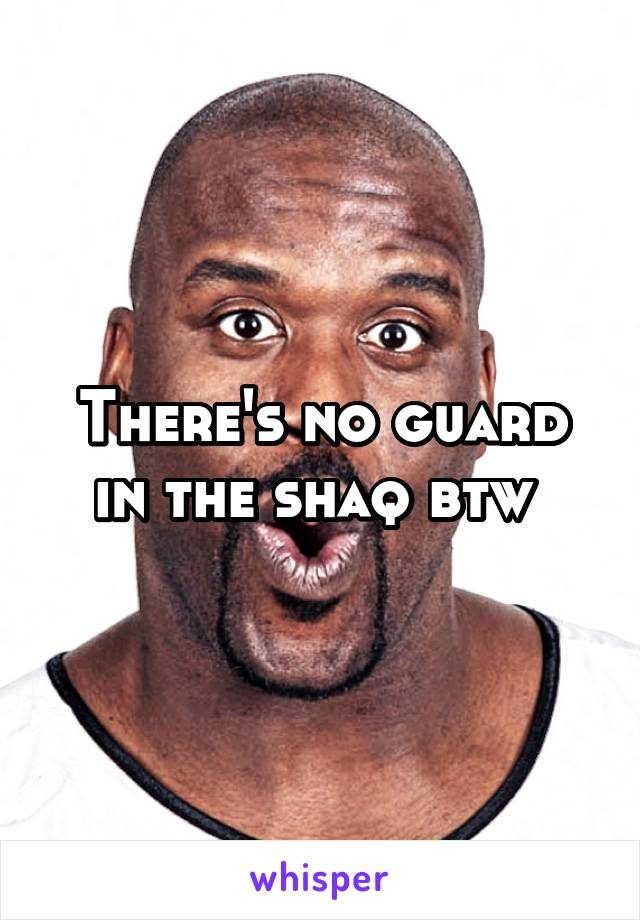 There's no guard in the shaq btw