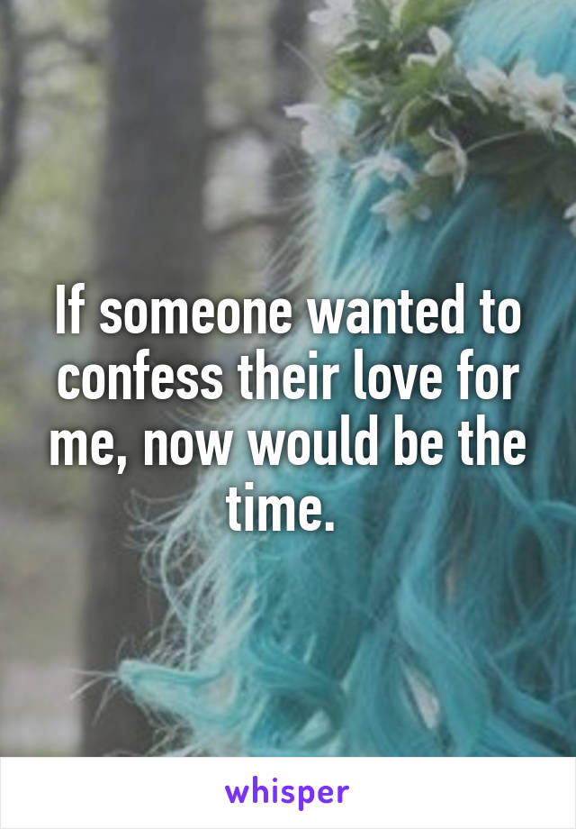 If someone wanted to confess their love for me, now would be the time.