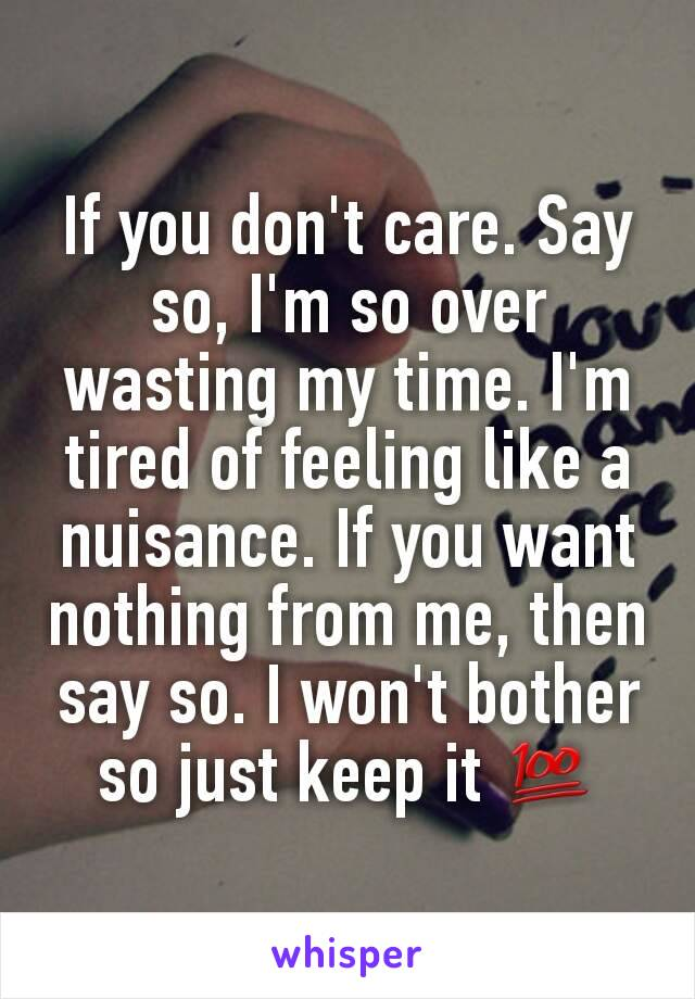 If you don't care. Say so, I'm so over wasting my time. I'm tired of feeling like a nuisance. If you want nothing from me, then say so. I won't bother so just keep it 💯