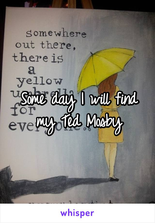 Some day I will find my Ted Mosby