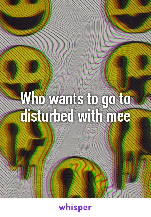 Who wants to go to disturbed with mee