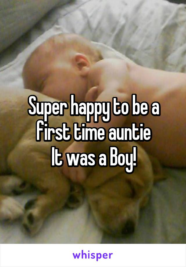 Super happy to be a first time auntie It was a Boy!