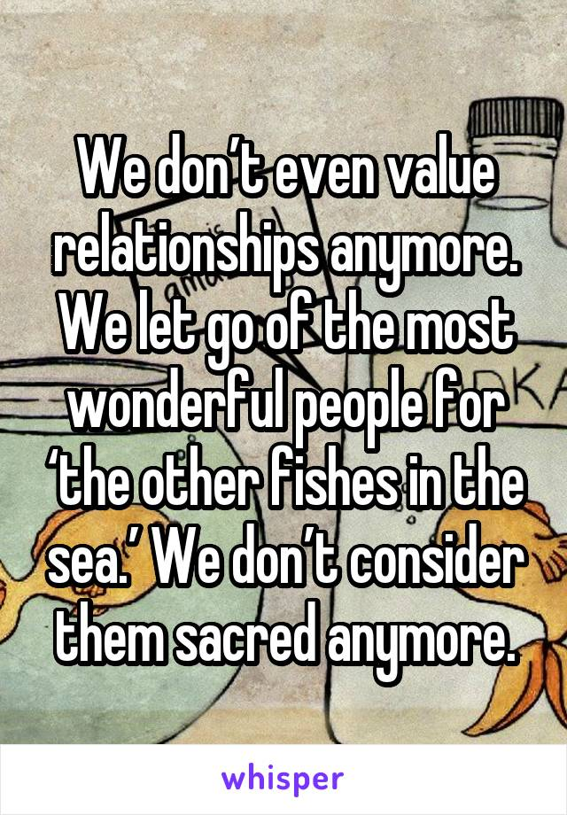 We don't even value relationships anymore. We let go of the most wonderful people for 'the other fishes in the sea.' We don't consider them sacred anymore.